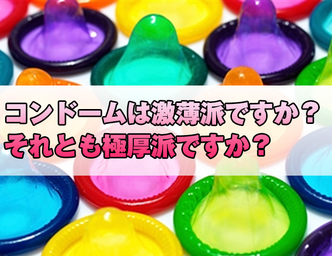 コンドームは激薄派ですか?それとも極厚派ですか?